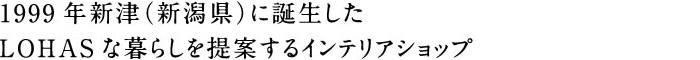1999年新津に誕生したLOHASな暮らしを提案するインテリアショップ